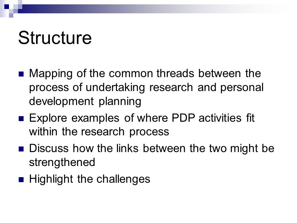 Structure Mapping of the common threads between the process of undertaking research and personal development planning Explore examples of where PDP activities fit within the research process Discuss how the links between the two might be strengthened Highlight the challenges