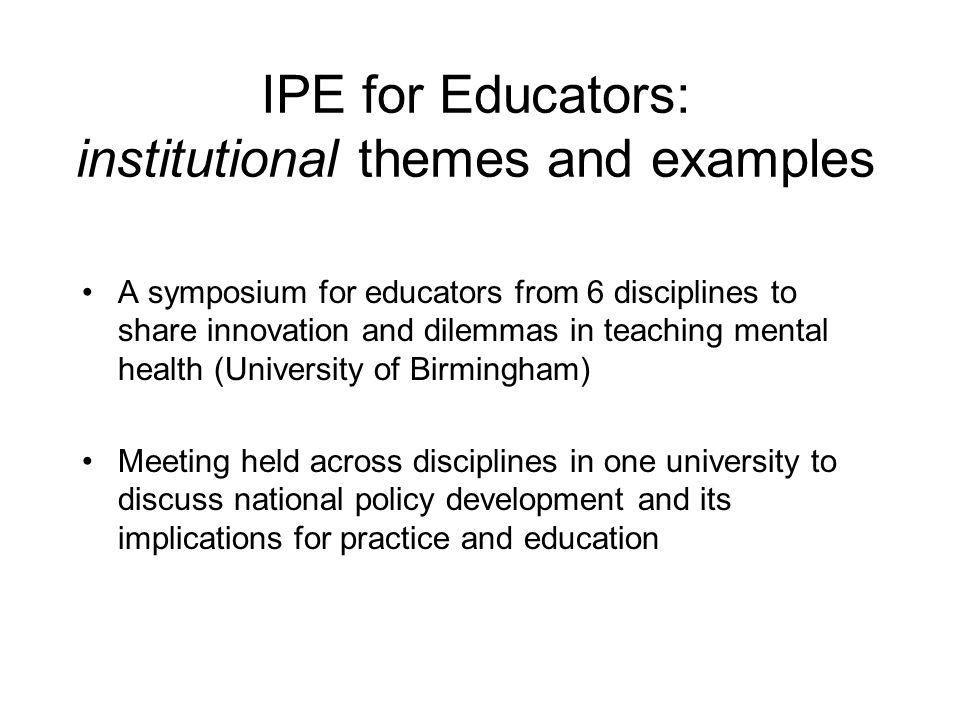 IPE for Educators: institutional themes and examples A symposium for educators from 6 disciplines to share innovation and dilemmas in teaching mental health (University of Birmingham) Meeting held across disciplines in one university to discuss national policy development and its implications for practice and education