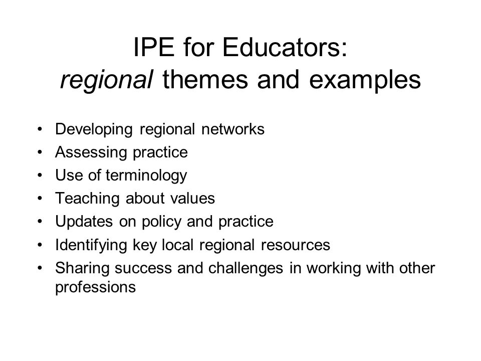 IPE for Educators: regional themes and examples Developing regional networks Assessing practice Use of terminology Teaching about values Updates on policy and practice Identifying key local regional resources Sharing success and challenges in working with other professions