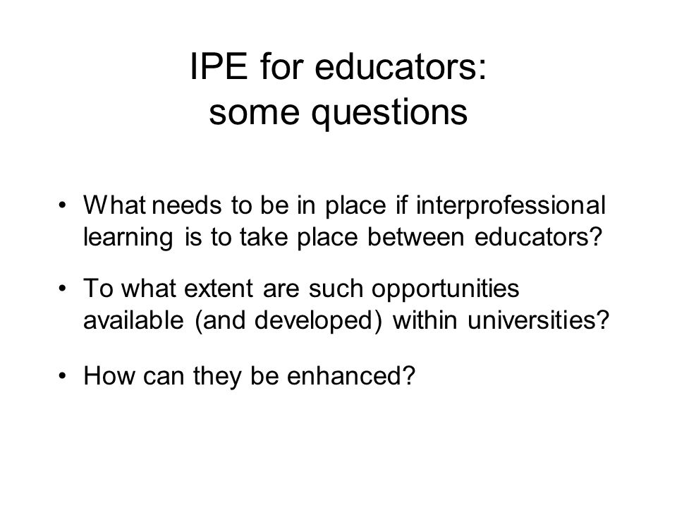 IPE for educators: some questions What needs to be in place if interprofessional learning is to take place between educators.