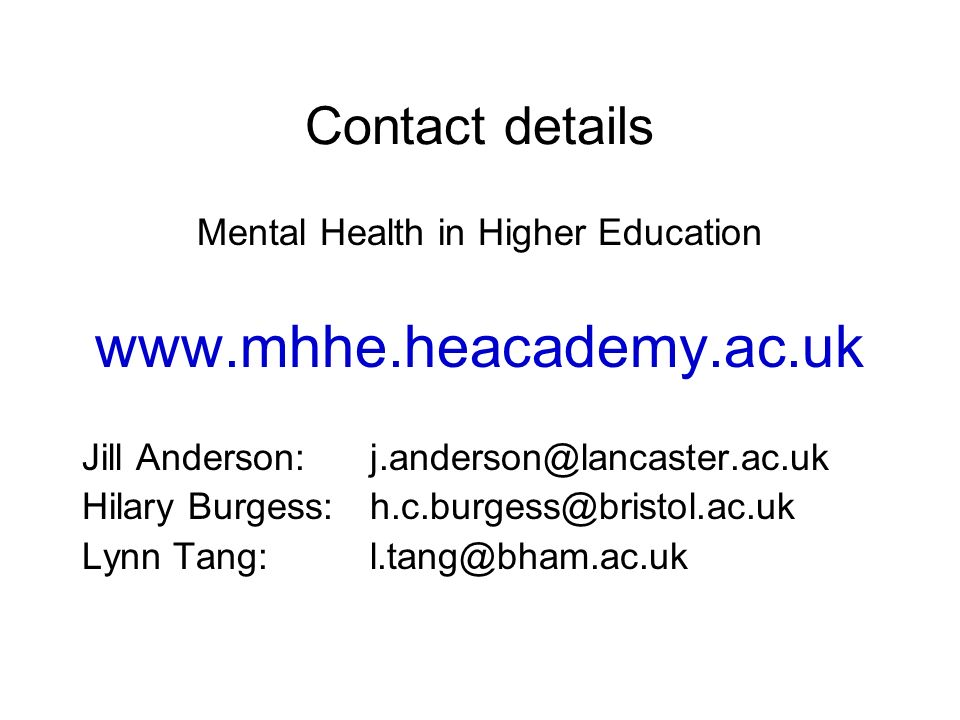 Contact details Mental Health in Higher Education www.mhhe.heacademy.ac.uk Jill Anderson: j.anderson@lancaster.ac.uk Hilary Burgess: h.c.burgess@bristol.ac.uk Lynn Tang: l.tang@bham.ac.uk