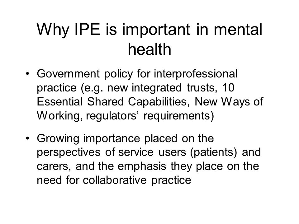 Why IPE is important in mental health Government policy for interprofessional practice (e.g.