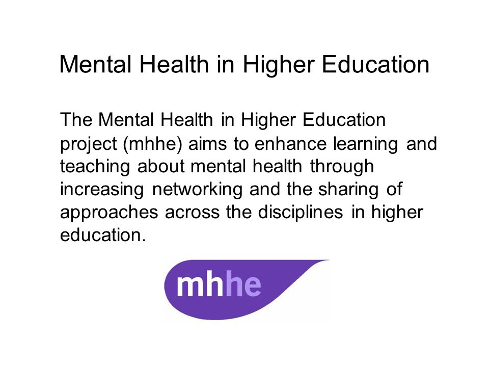 Mental Health in Higher Education The Mental Health in Higher Education project (mhhe) aims to enhance learning and teaching about mental health through increasing networking and the sharing of approaches across the disciplines in higher education.