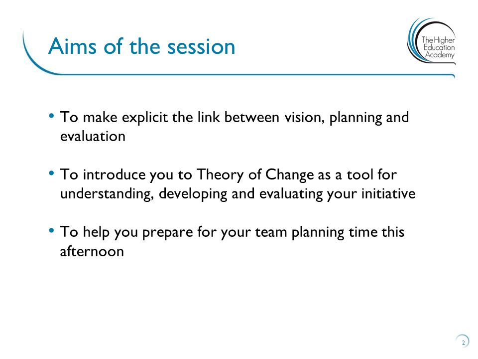 To make explicit the link between vision, planning and evaluation To introduce you to Theory of Change as a tool for understanding, developing and evaluating your initiative To help you prepare for your team planning time this afternoon 2 Aims of the session