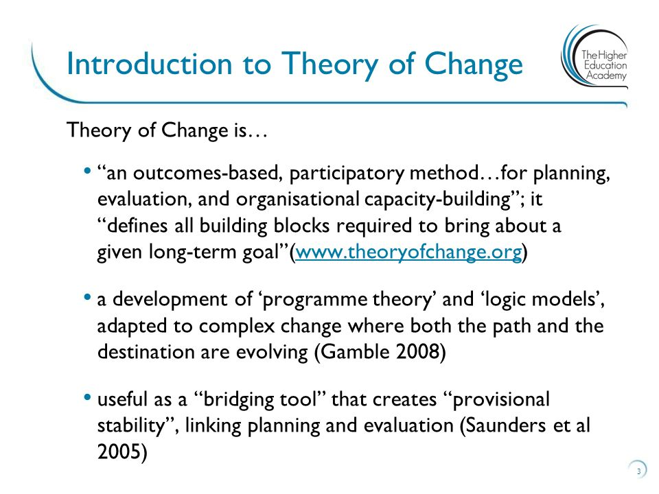 Theory of Change is… an outcomes-based, participatory method…for planning, evaluation, and organisational capacity-building; it defines all building blocks required to bring about a given long-term goal(www.theoryofchange.org)www.theoryofchange.org a development of programme theory and logic models, adapted to complex change where both the path and the destination are evolving (Gamble 2008) useful as a bridging tool that creates provisional stability, linking planning and evaluation (Saunders et al 2005) 3 Introduction to Theory of Change