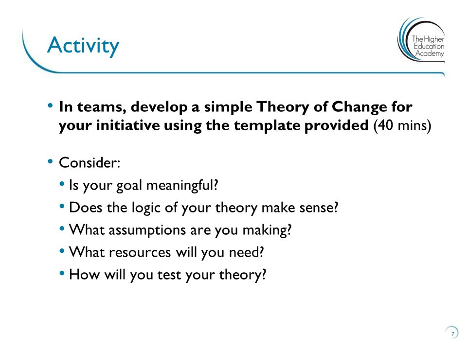 In teams, develop a simple Theory of Change for your initiative using the template provided (40 mins) Consider: Is your goal meaningful.