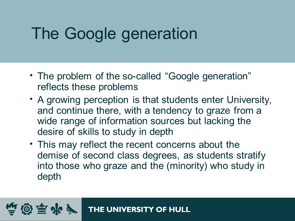 The Google generation The problem of the so-called Google generation reflects these problems A growing perception is that students enter University, and continue there, with a tendency to graze from a wide range of information sources but lacking the desire of skills to study in depth This may reflect the recent concerns about the demise of second class degrees, as students stratify into those who graze and the (minority) who study in depth