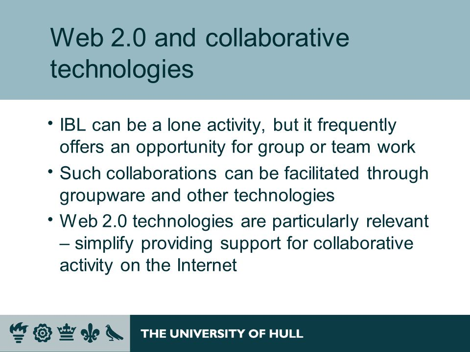 Web 2.0 and collaborative technologies IBL can be a lone activity, but it frequently offers an opportunity for group or team work Such collaborations can be facilitated through groupware and other technologies Web 2.0 technologies are particularly relevant – simplify providing support for collaborative activity on the Internet