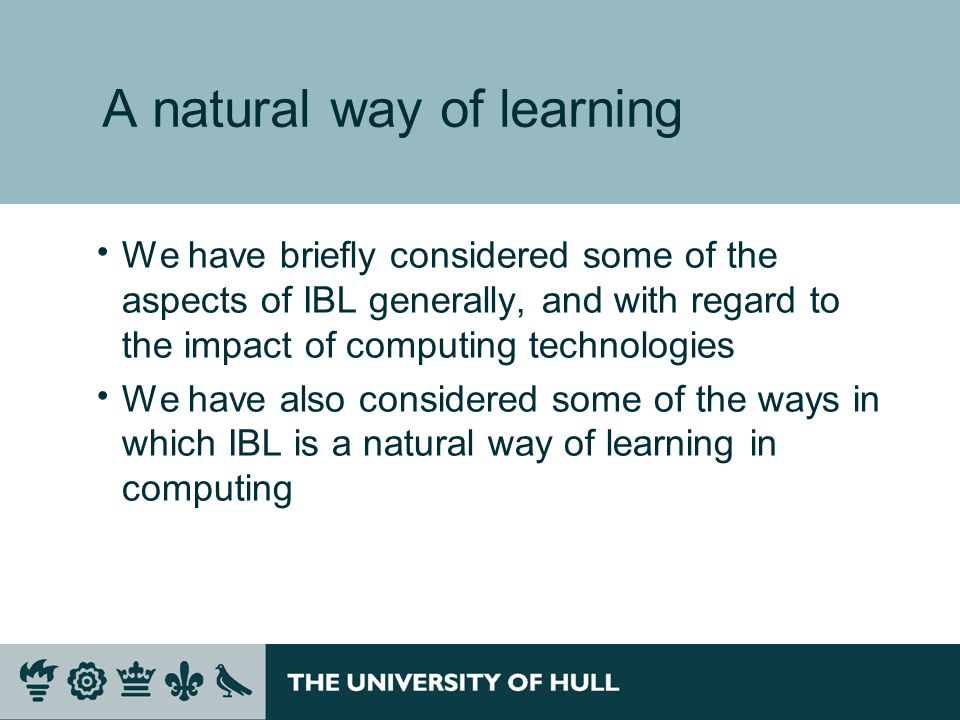A natural way of learning We have briefly considered some of the aspects of IBL generally, and with regard to the impact of computing technologies We have also considered some of the ways in which IBL is a natural way of learning in computing
