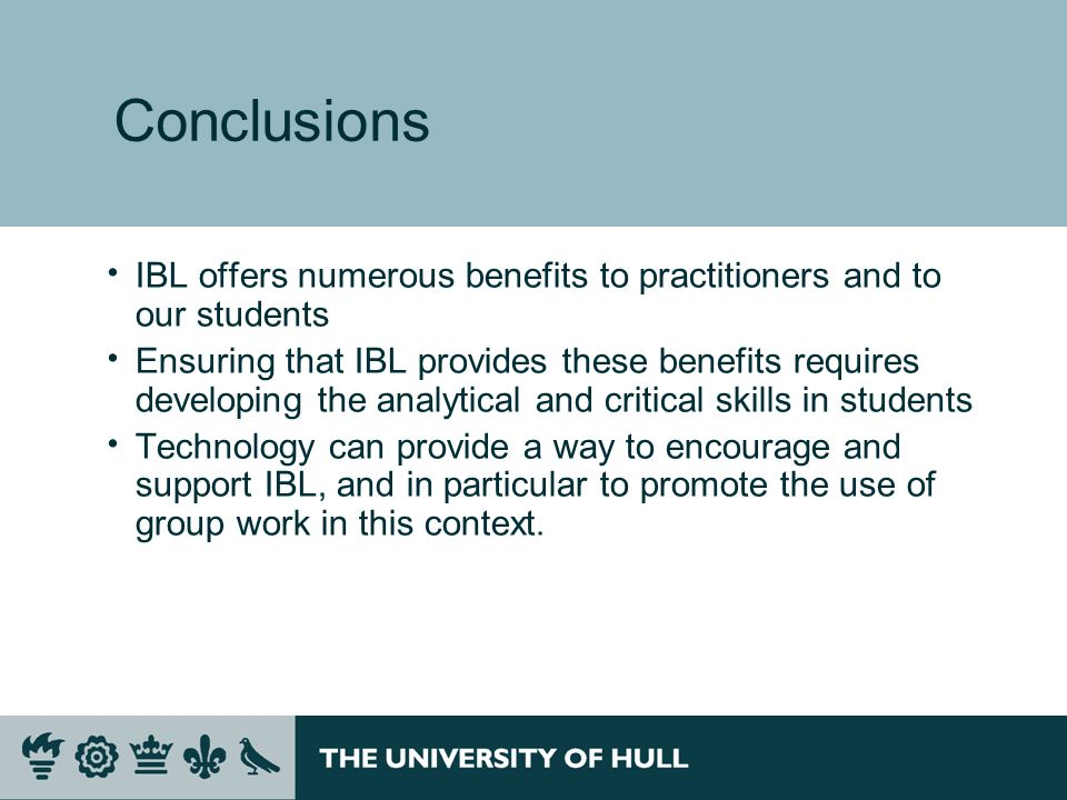Conclusions IBL offers numerous benefits to practitioners and to our students Ensuring that IBL provides these benefits requires developing the analytical and critical skills in students Technology can provide a way to encourage and support IBL, and in particular to promote the use of group work in this context.