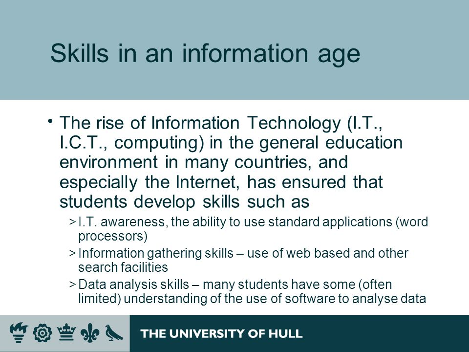 Skills in an information age The rise of Information Technology (I.T., I.C.T., computing) in the general education environment in many countries, and especially the Internet, has ensured that students develop skills such as >I.T.