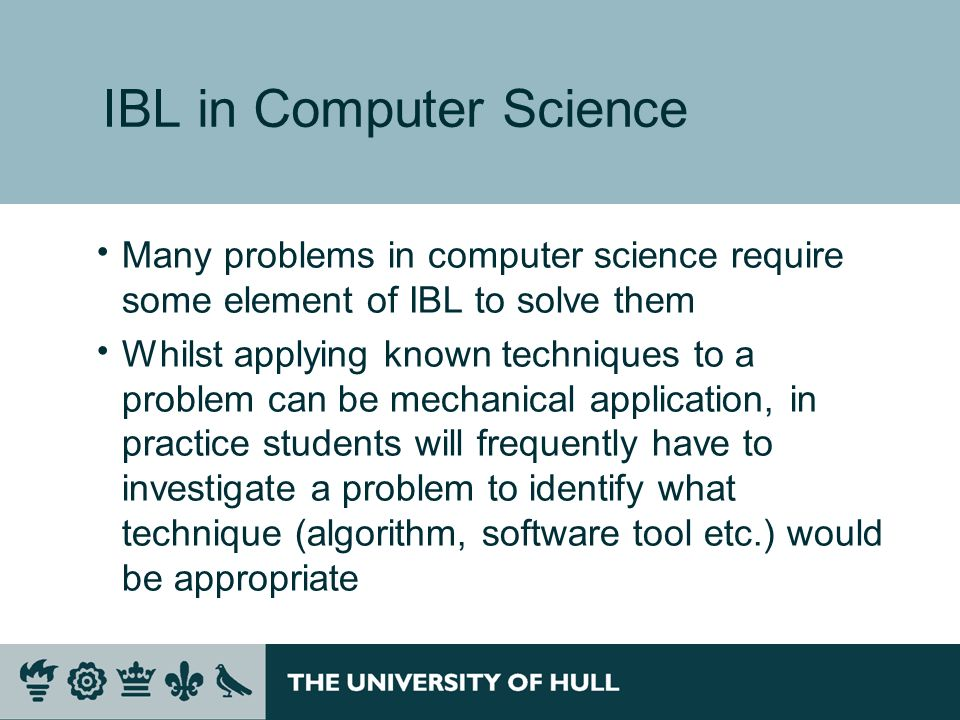 IBL in Computer Science Many problems in computer science require some element of IBL to solve them Whilst applying known techniques to a problem can be mechanical application, in practice students will frequently have to investigate a problem to identify what technique (algorithm, software tool etc.) would be appropriate