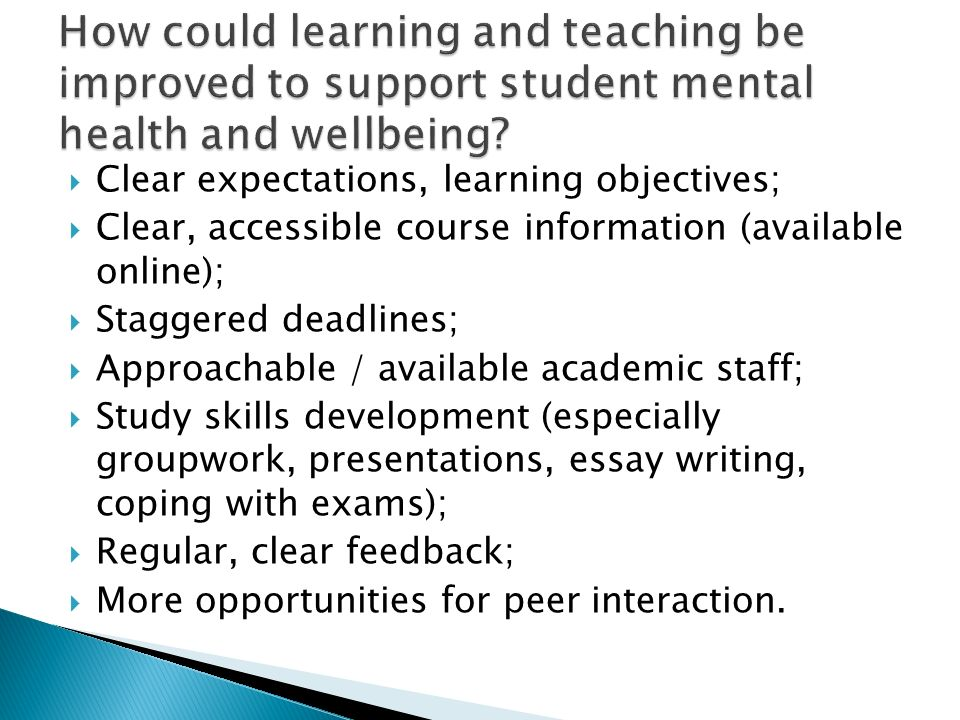 Clear expectations, learning objectives; Clear, accessible course information (available online); Staggered deadlines; Approachable / available academic staff; Study skills development (especially groupwork, presentations, essay writing, coping with exams); Regular, clear feedback; More opportunities for peer interaction.