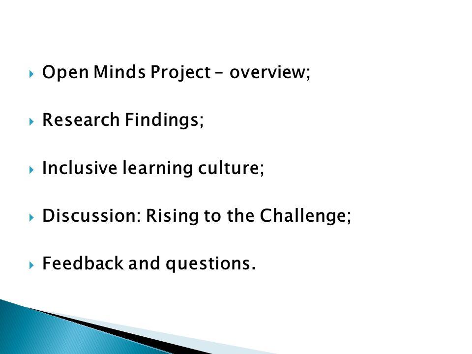Open Minds Project – overview; Research Findings; Inclusive learning culture; Discussion: Rising to the Challenge; Feedback and questions.