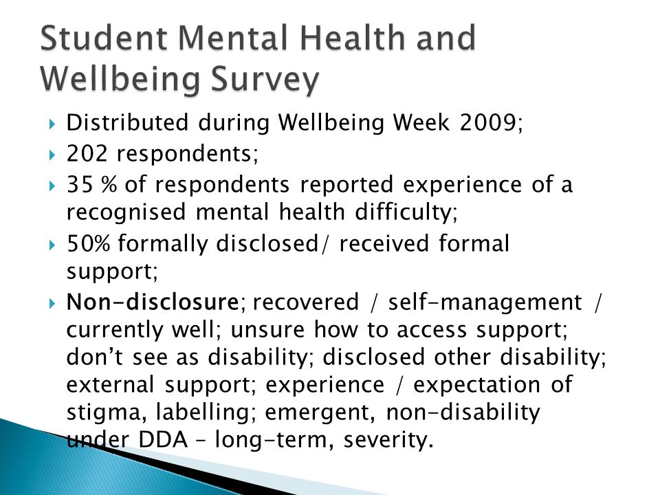 Distributed during Wellbeing Week 2009; 202 respondents; 35 % of respondents reported experience of a recognised mental health difficulty; 50% formally disclosed/ received formal support; Non-disclosure; recovered / self-management / currently well; unsure how to access support; dont see as disability; disclosed other disability; external support; experience / expectation of stigma, labelling; emergent, non-disability under DDA – long-term, severity.