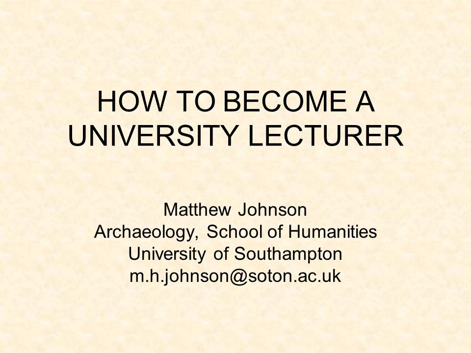 HOW TO BECOME A UNIVERSITY LECTURER Matthew Johnson Archaeology, School of Humanities University of Southampton m.h.johnson@soton.ac.uk