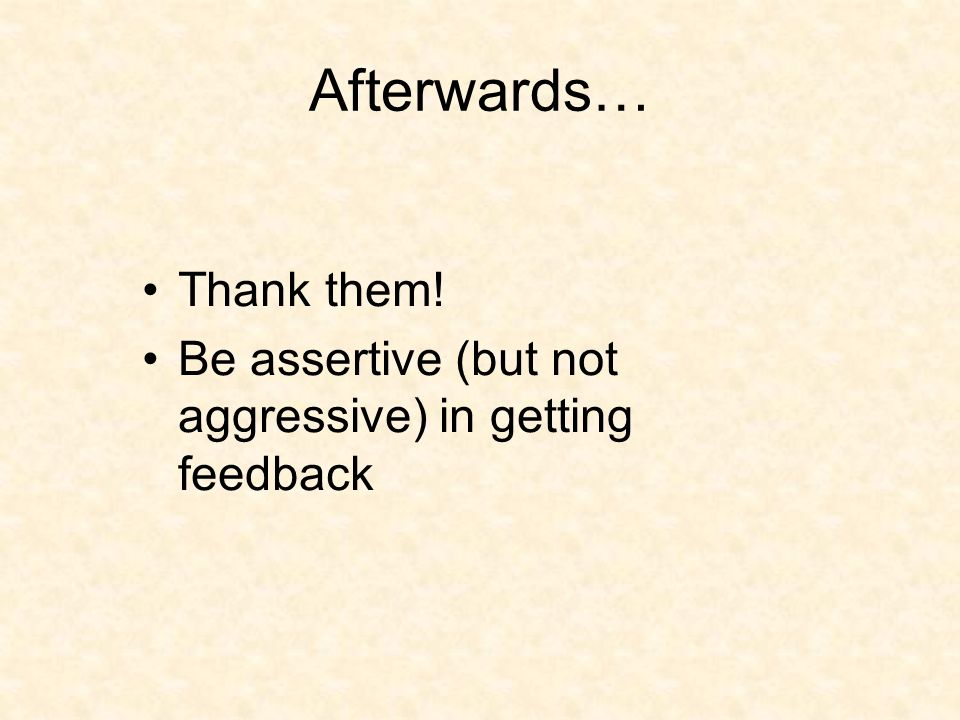 Afterwards… Thank them! Be assertive (but not aggressive) in getting feedback