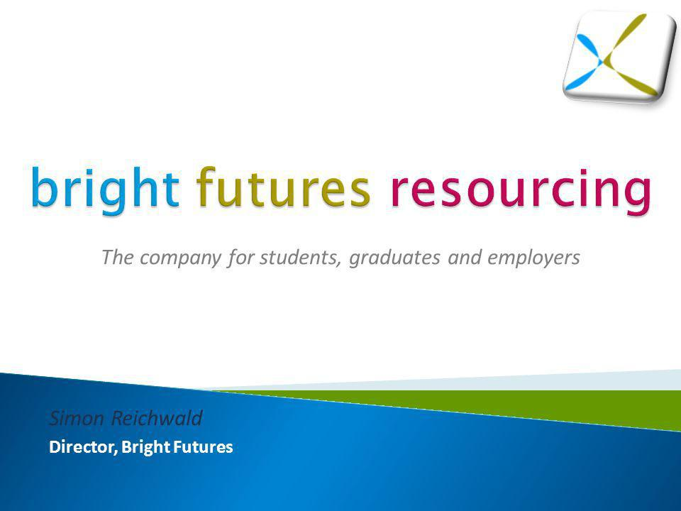 The company for students, graduates and employers Simon Reichwald Director, Bright Futures