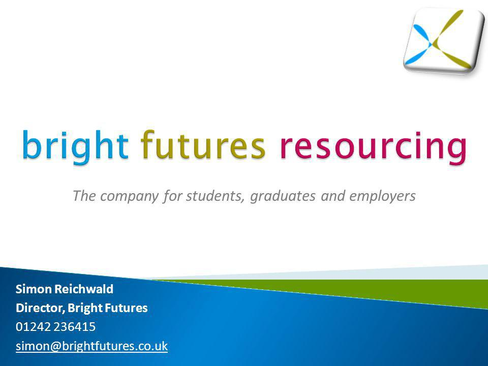 The company for students, graduates and employers Simon Reichwald Director, Bright Futures 01242 236415 simon@brightfutures.co.uk