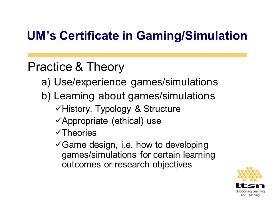 UMs Certificate in Gaming/Simulation Practice & Theory a) Use/experience games/simulations b) Learning about games/simulations History, Typology & Structure Appropriate (ethical) use Theories Game design, i.e.