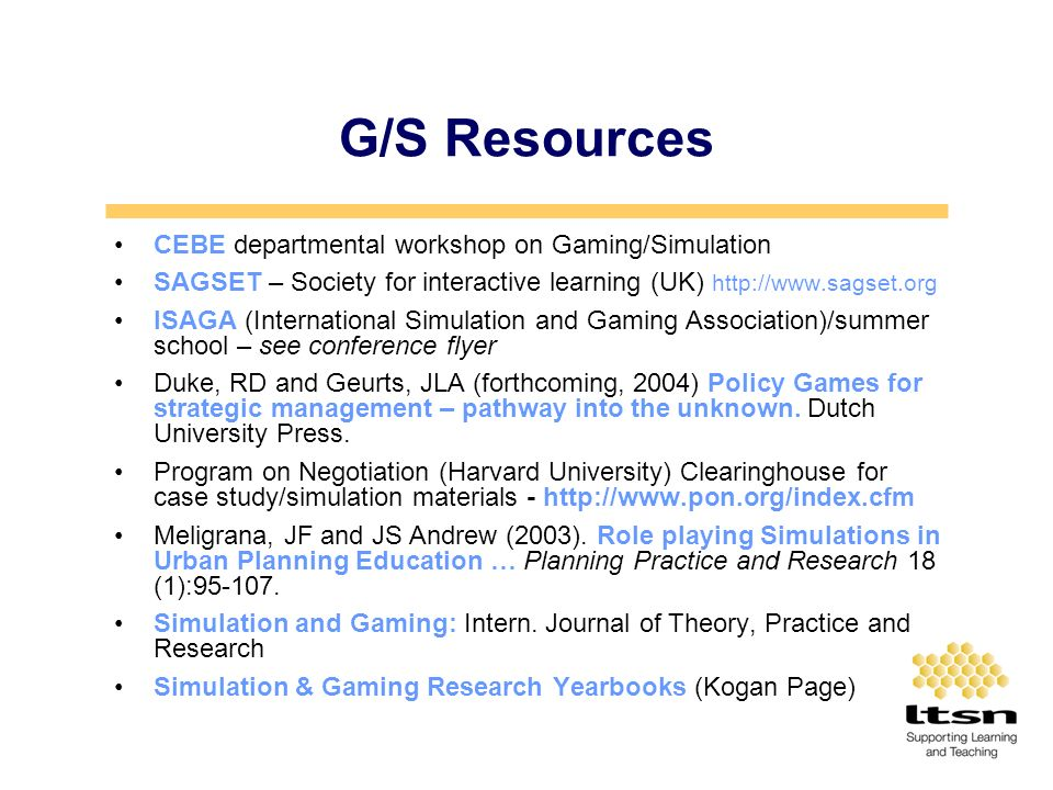 G/S Resources CEBE departmental workshop on Gaming/Simulation SAGSET – Society for interactive learning (UK) http://www.sagset.org ISAGA (International Simulation and Gaming Association)/summer school – see conference flyer Duke, RD and Geurts, JLA (forthcoming, 2004) Policy Games for strategic management – pathway into the unknown.