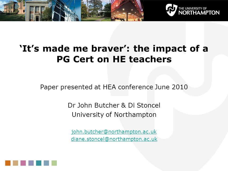Its made me braver: the impact of a PG Cert on HE teachers Paper presented at HEA conference June 2010 Dr John Butcher & Di Stoncel University of Northampton john.butcher@northampton.ac.uk diane.stoncel@northampton.ac.uk