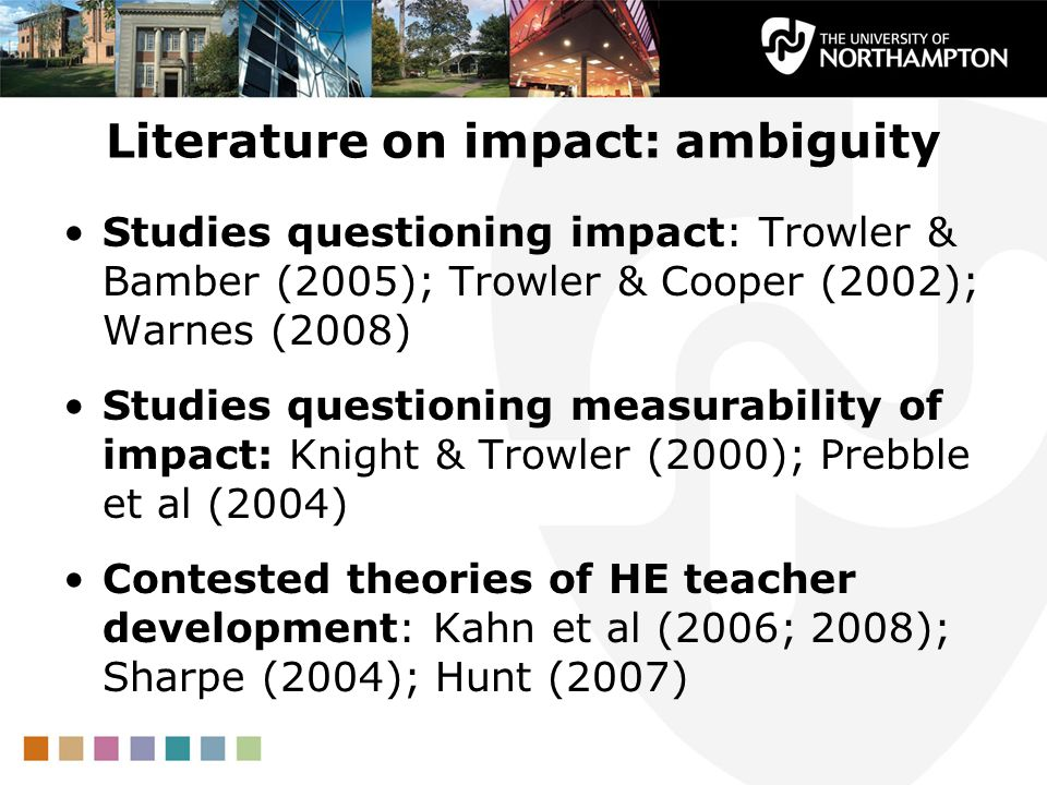 Literature on impact: ambiguity Studies questioning impact: Trowler & Bamber (2005); Trowler & Cooper (2002); Warnes (2008) Studies questioning measurability of impact: Knight & Trowler (2000); Prebble et al (2004) Contested theories of HE teacher development: Kahn et al (2006; 2008); Sharpe (2004); Hunt (2007)