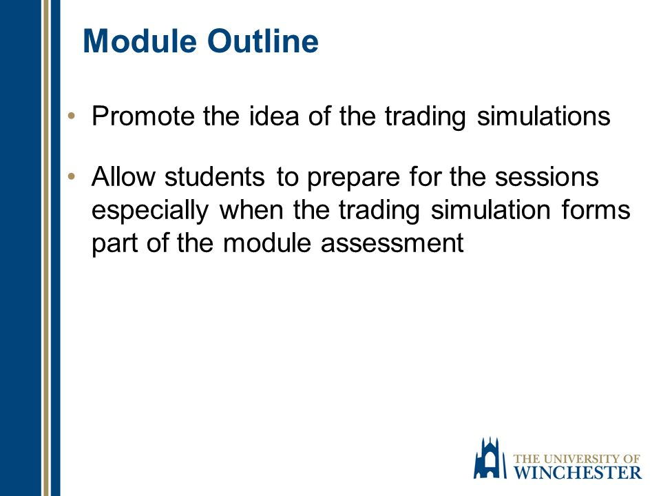Module Outline Promote the idea of the trading simulations Allow students to prepare for the sessions especially when the trading simulation forms part of the module assessment