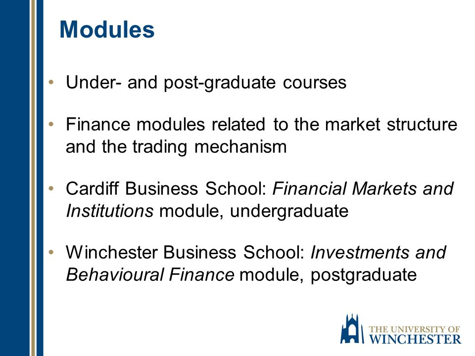 Modules Under- and post-graduate courses Finance modules related to the market structure and the trading mechanism Cardiff Business School: Financial Markets and Institutions module, undergraduate Winchester Business School: Investments and Behavioural Finance module, postgraduate