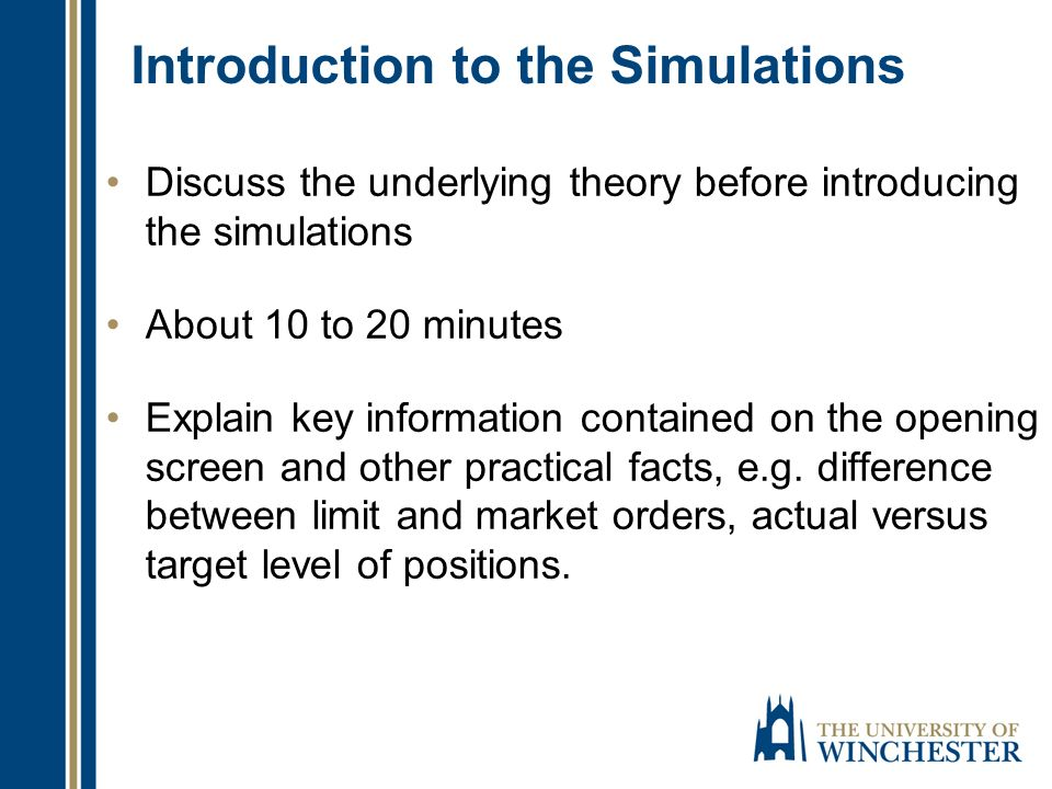 Introduction to the Simulations Discuss the underlying theory before introducing the simulations About 10 to 20 minutes Explain key information contained on the opening screen and other practical facts, e.g.