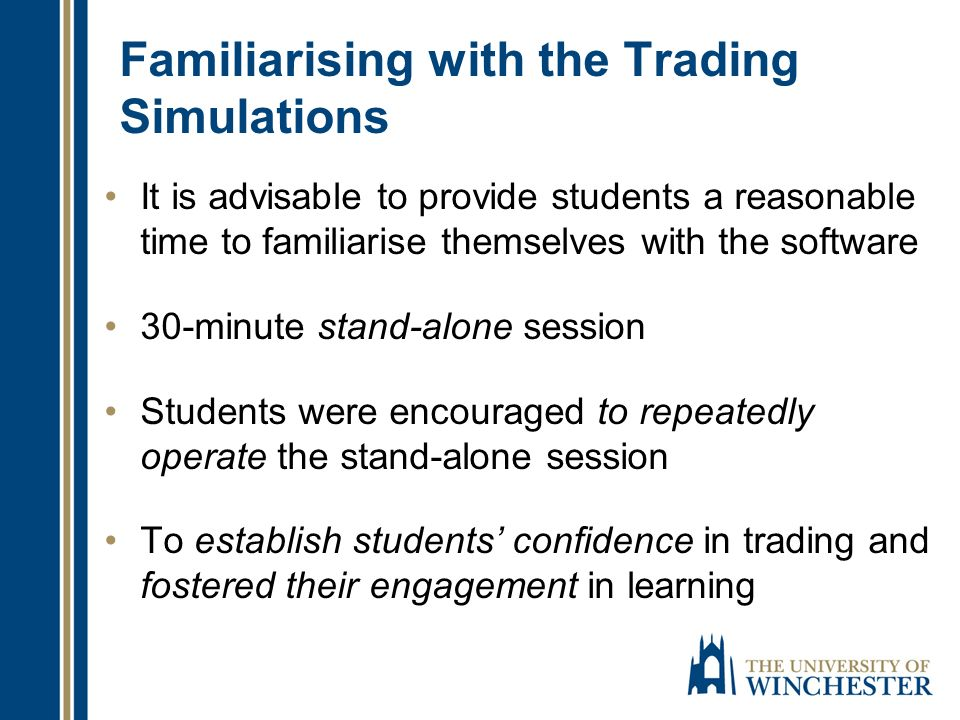 Familiarising with the Trading Simulations It is advisable to provide students a reasonable time to familiarise themselves with the software 30-minute stand-alone session Students were encouraged to repeatedly operate the stand-alone session To establish students confidence in trading and fostered their engagement in learning
