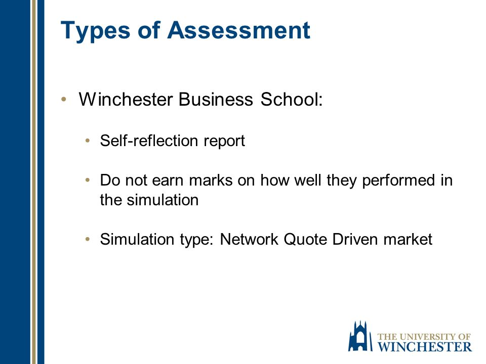 Types of Assessment Winchester Business School: Self-reflection report Do not earn marks on how well they performed in the simulation Simulation type: Network Quote Driven market
