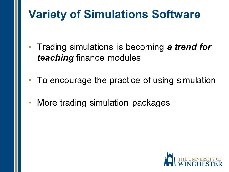 Variety of Simulations Software Trading simulations is becoming a trend for teaching finance modules To encourage the practice of using simulation More trading simulation packages