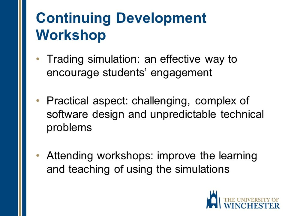 Continuing Development Workshop Trading simulation: an effective way to encourage students engagement Practical aspect: challenging, complex of software design and unpredictable technical problems Attending workshops: improve the learning and teaching of using the simulations