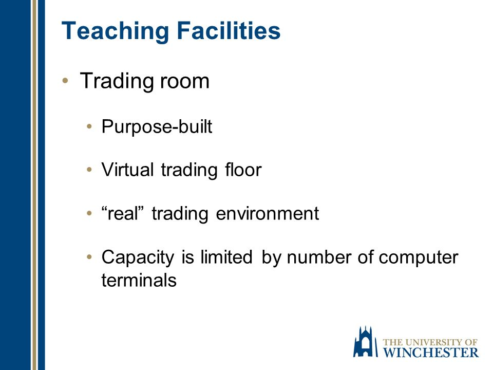 Teaching Facilities Trading room Purpose-built Virtual trading floor real trading environment Capacity is limited by number of computer terminals