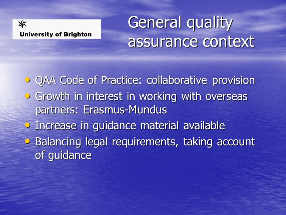 General quality assurance context QAA Code of Practice: collaborative provision QAA Code of Practice: collaborative provision Growth in interest in working with overseas partners: Erasmus-Mundus Growth in interest in working with overseas partners: Erasmus-Mundus Increase in guidance material available Increase in guidance material available Balancing legal requirements, taking account of guidance Balancing legal requirements, taking account of guidance