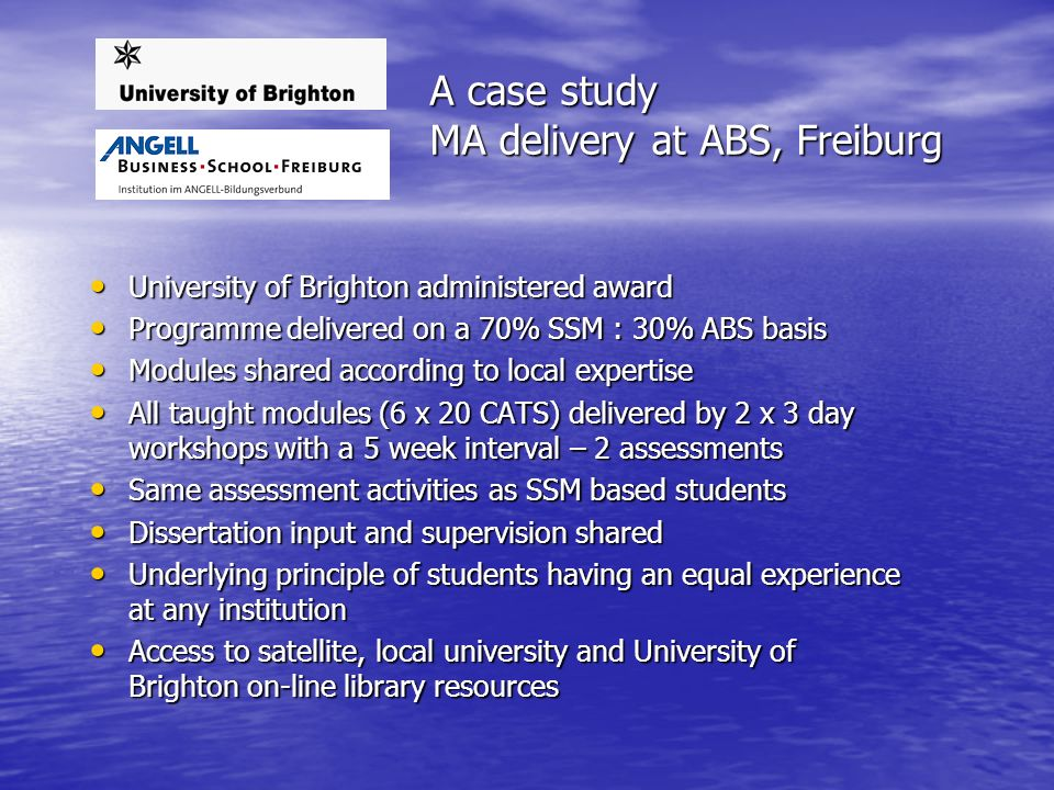 A case study MA delivery at ABS, Freiburg University of Brighton administered award University of Brighton administered award Programme delivered on a 70% SSM : 30% ABS basis Programme delivered on a 70% SSM : 30% ABS basis Modules shared according to local expertise Modules shared according to local expertise All taught modules (6 x 20 CATS) delivered by 2 x 3 day workshops with a 5 week interval – 2 assessments All taught modules (6 x 20 CATS) delivered by 2 x 3 day workshops with a 5 week interval – 2 assessments Same assessment activities as SSM based students Same assessment activities as SSM based students Dissertation input and supervision shared Dissertation input and supervision shared Underlying principle of students having an equal experience at any institution Underlying principle of students having an equal experience at any institution Access to satellite, local university and University of Brighton on-line library resources Access to satellite, local university and University of Brighton on-line library resources