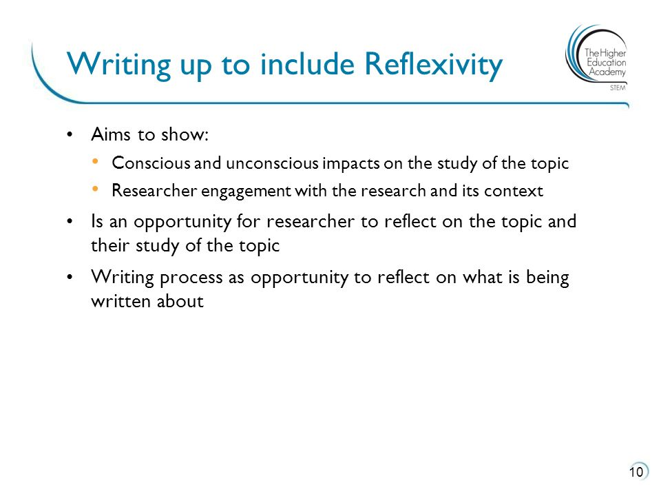 Aims to show: Conscious and unconscious impacts on the study of the topic Researcher engagement with the research and its context Is an opportunity for researcher to reflect on the topic and their study of the topic Writing process as opportunity to reflect on what is being written about Writing up to include Reflexivity 10