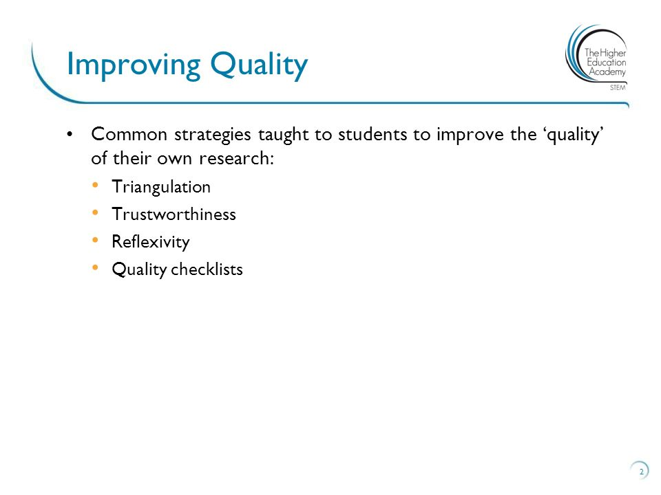 Common strategies taught to students to improve the quality of their own research: Triangulation Trustworthiness Reflexivity Quality checklists 2 Improving Quality