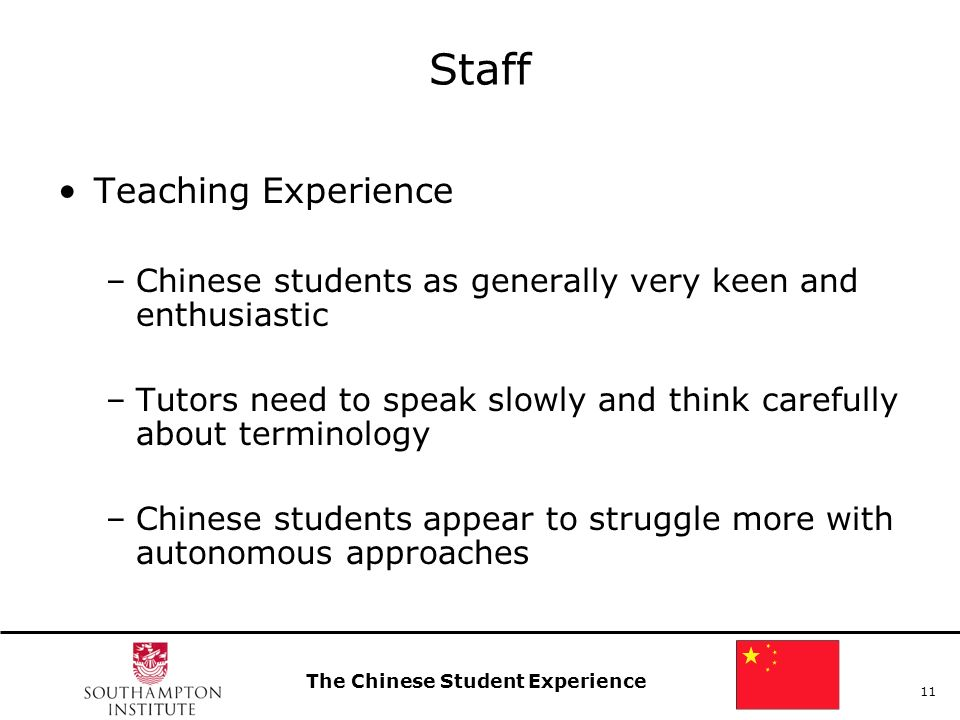 The Chinese Student Experience 11 Staff Teaching Experience –Chinese students as generally very keen and enthusiastic –Tutors need to speak slowly and think carefully about terminology –Chinese students appear to struggle more with autonomous approaches