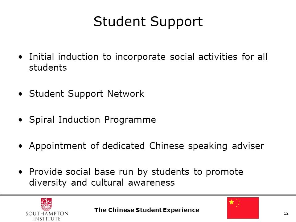 The Chinese Student Experience 12 Student Support Initial induction to incorporate social activities for all students Student Support Network Spiral Induction Programme Appointment of dedicated Chinese speaking adviser Provide social base run by students to promote diversity and cultural awareness