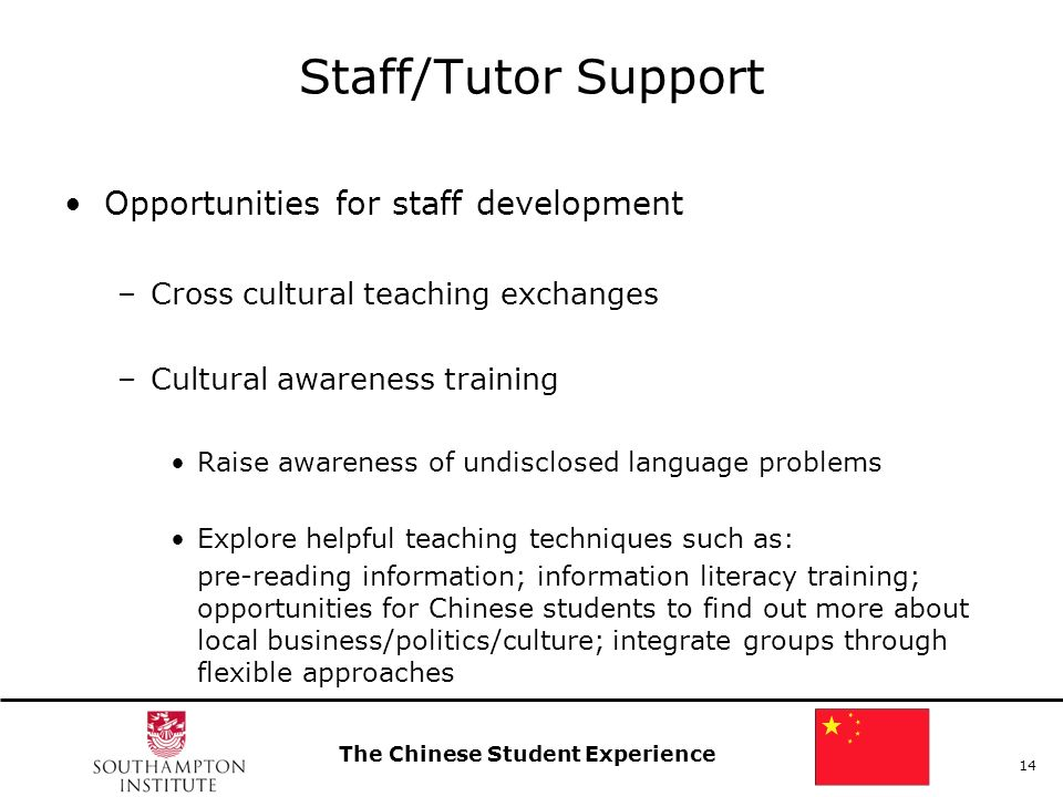 The Chinese Student Experience 14 Staff/Tutor Support Opportunities for staff development –Cross cultural teaching exchanges –Cultural awareness training Raise awareness of undisclosed language problems Explore helpful teaching techniques such as: pre-reading information; information literacy training; opportunities for Chinese students to find out more about local business/politics/culture; integrate groups through flexible approaches