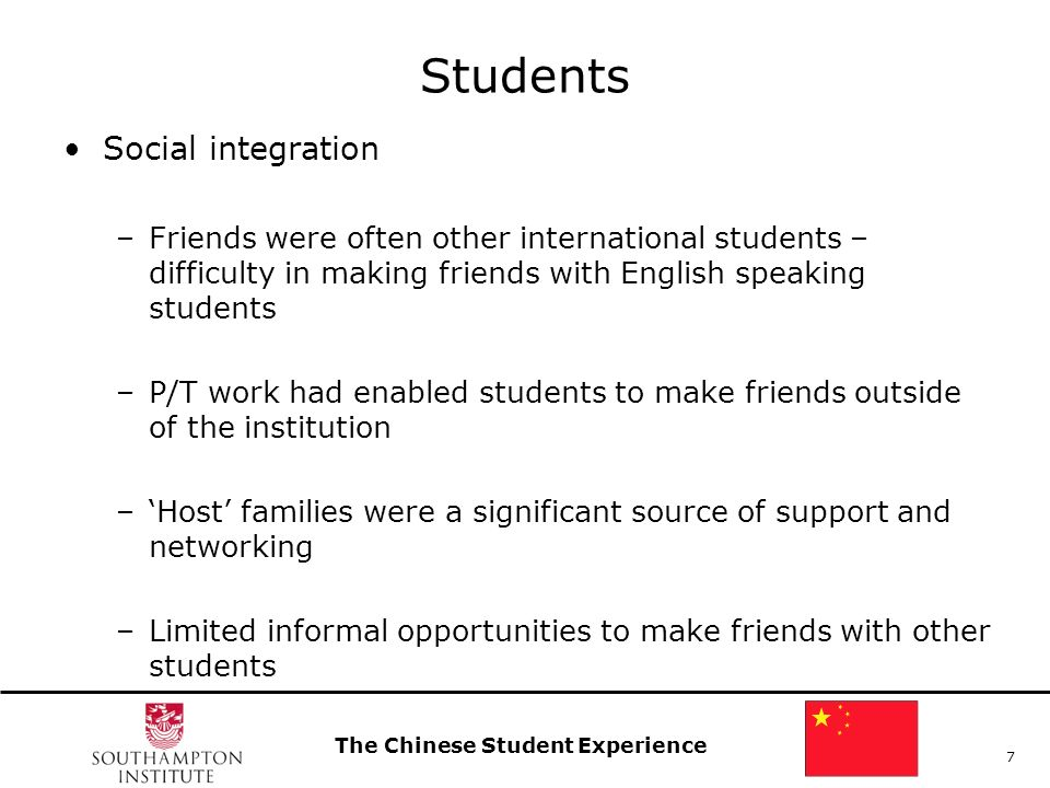 The Chinese Student Experience 7 Students Social integration –Friends were often other international students – difficulty in making friends with English speaking students –P/T work had enabled students to make friends outside of the institution –Host families were a significant source of support and networking –Limited informal opportunities to make friends with other students