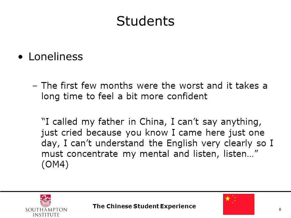 The Chinese Student Experience 8 Students Loneliness –The first few months were the worst and it takes a long time to feel a bit more confident I called my father in China, I cant say anything, just cried because you know I came here just one day, I cant understand the English very clearly so I must concentrate my mental and listen, listen… (OM4)