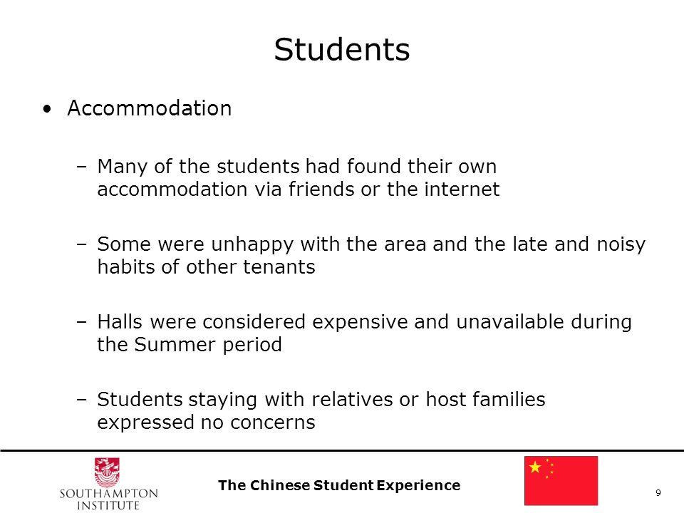 The Chinese Student Experience 9 Students Accommodation –Many of the students had found their own accommodation via friends or the internet –Some were unhappy with the area and the late and noisy habits of other tenants –Halls were considered expensive and unavailable during the Summer period –Students staying with relatives or host families expressed no concerns