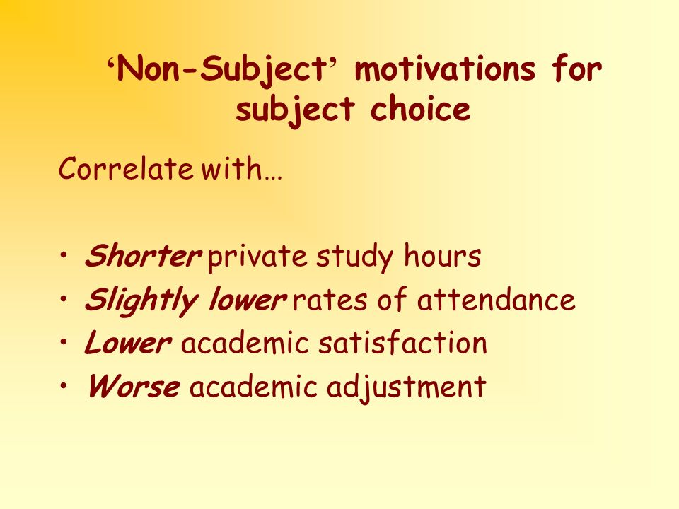 Non-Subject motivations for subject choice Correlate with… Shorter private study hours Slightly lower rates of attendance Lower academic satisfaction Worse academic adjustment