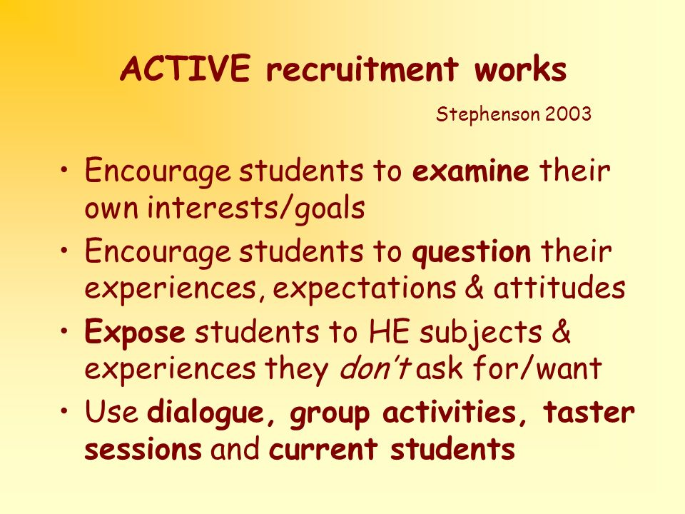 ACTIVE recruitment works Stephenson 2003 Encourage students to examine their own interests/goals Encourage students to question their experiences, expectations & attitudes Expose students to HE subjects & experiences they dont ask for/want Use dialogue, group activities, taster sessions and current students