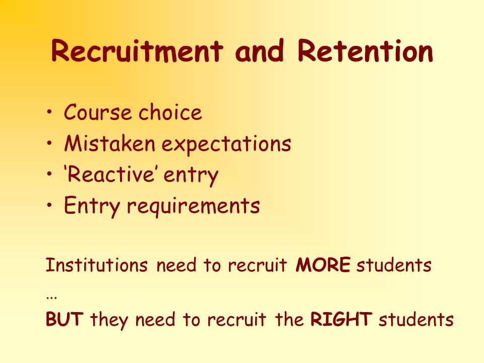 Recruitment and Retention Course choice Mistaken expectations Reactive entry Entry requirements Institutions need to recruit MORE students … BUT they need to recruit the RIGHT students