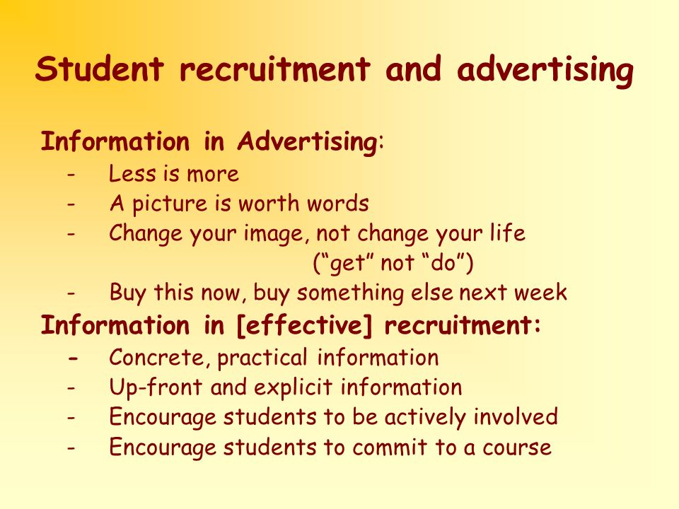 Student recruitment and advertising Information in Advertising: - Less is more - A picture is worth words -Change your image, not change your life (get not do) -Buy this now, buy something else next week Information in [effective] recruitment: -Concrete, practical information -Up-front and explicit information -Encourage students to be actively involved -Encourage students to commit to a course