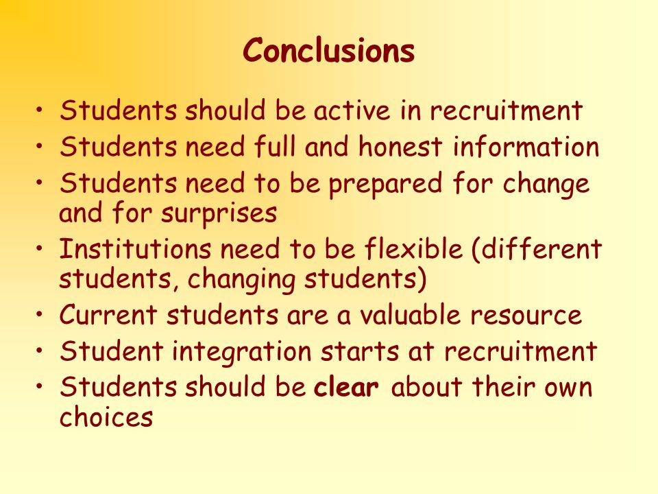 Conclusions Students should be active in recruitment Students need full and honest information Students need to be prepared for change and for surprises Institutions need to be flexible (different students, changing students) Current students are a valuable resource Student integration starts at recruitment Students should be clear about their own choices